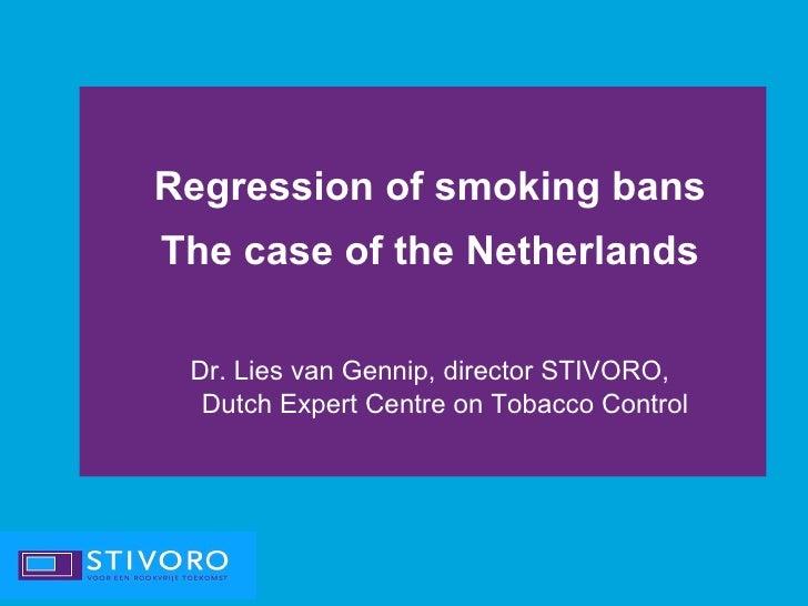 Regression of smoking bansThe case of the Netherlands Dr. Lies van Gennip, director STIVORO,  Dutch Expert Centre on Tobac...