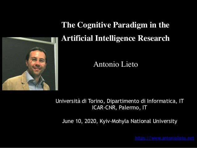 The Cognitive Paradigm in the Artificial Intelligence Research Antonio Lieto Università di Torino, Dipartimento di Informa...