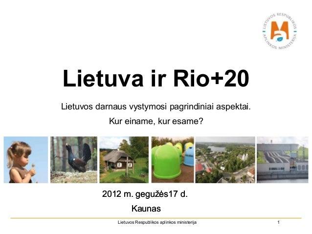 Lietuva ir Rio+20Lietuvos darnaus vystymosi pagrindiniai aspektai.            Kur einame, kur esame?          2012 m. gegu...