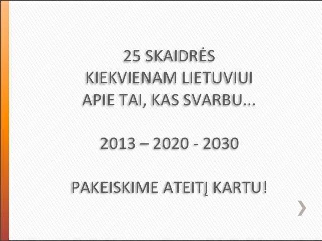 25 SKAIDRĖS  KIEKVIENAM LIETUVIUI APIE TAI, KAS SVARBU...    2013 – 2020 -‐ 2030PAKEISKIME ATEITĮ ...