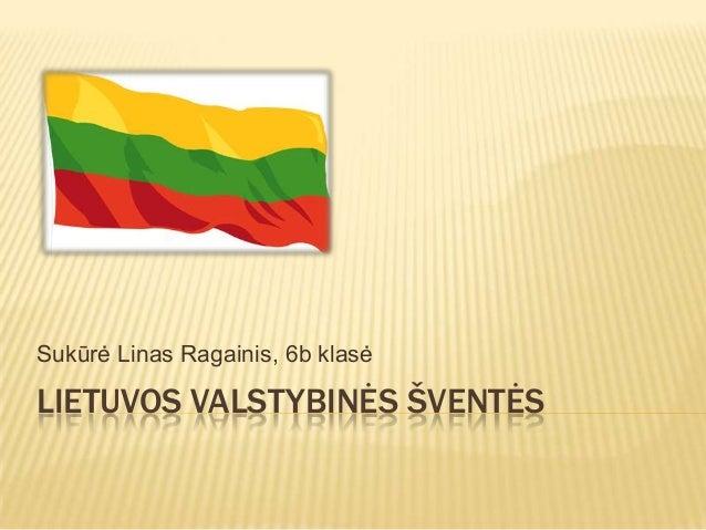LIETUVOS VALSTYBINĖS ŠVENTĖS Sukūrė Linas Ragainis, 6b klasė