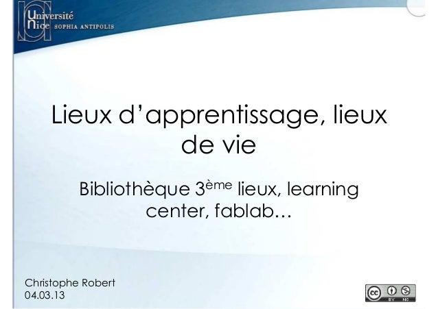Lieux d'apprentissage, lieux de vie Bibliothèque 3ème lieux, learning center, fablab…  Christophe Robert 04.03.13