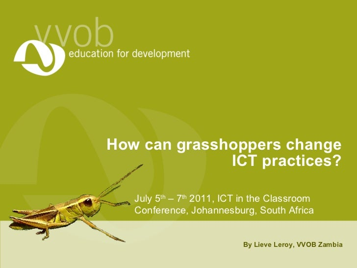 How can grasshoppers change ICT practices? By Lieve Leroy, VVOB Zambia July 5 th  – 7 th  2011, ICT in the Classroom Confe...