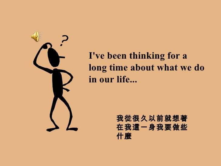 I've been thinking for a long time about what we do in our life... 我從很久以前就想著在我這一身我要做些什麼