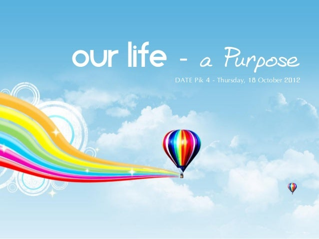 OUR LIFE - a Purpose         DATE Pik 4 - Thursday, 18 October 2012