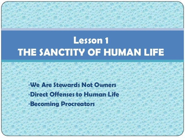 Lesson 1THE SANCTITY OF HUMAN LIFE •We Are Stewards Not Owners •Direct Offenses to Human Life •Becoming Procreators