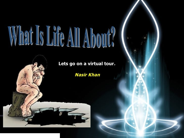 What Is Life All About? Lets go on a virtual tour .   Nasir Khan