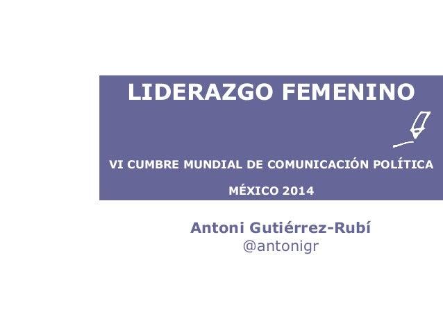 LIDERAZGO FEMENINO  VI CUMBRE MUNDIAL DE COMUNICACIÓN POLÍTICA  MÉXICO 2014  Antoni Gutiérrez-Rubí  @antonigr