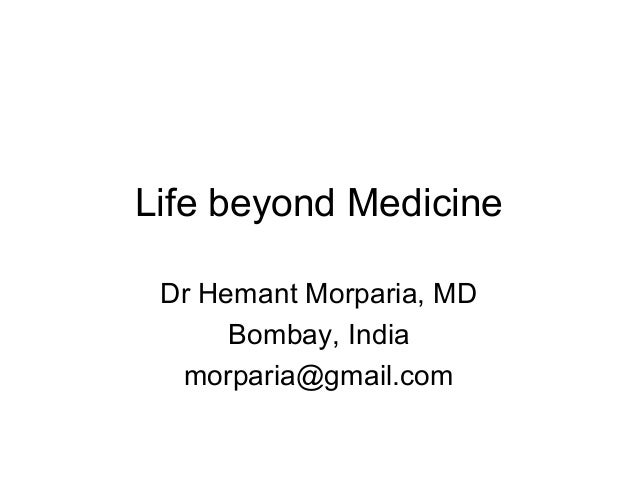 Life beyond Medicine Dr Hemant Morparia, MD Bombay, India morparia@gmail.com