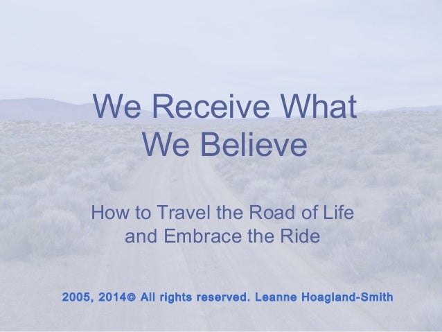 We Receive What We Believe How to Travel the Road of Life and Embrace the Ride 2005, 2014© All rights reserved. Leanne Hoa...