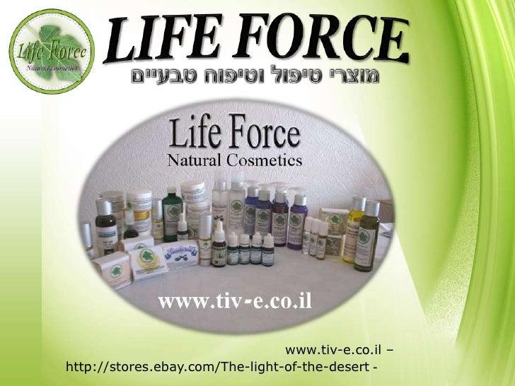 LIFE FORCE<br />מוצרי טיפול וטיפוח טבעיים<br />אתר הבית – www.tiv-e.co.il<br />חנות באנגלית - http://stores.ebay.com/The-l...