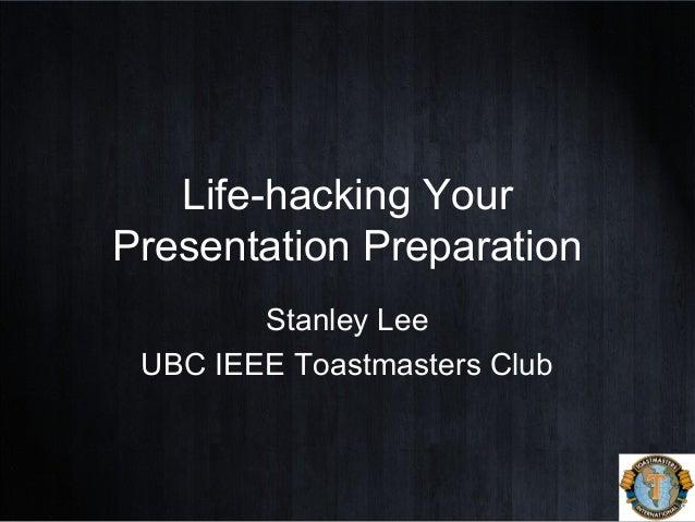 Life-hacking Your Presentation Preparation Stanley Lee UBC IEEE Toastmasters Club