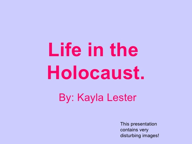 Life in the  Holocaust. By: Kayla Lester This presentation contains very disturbing images!