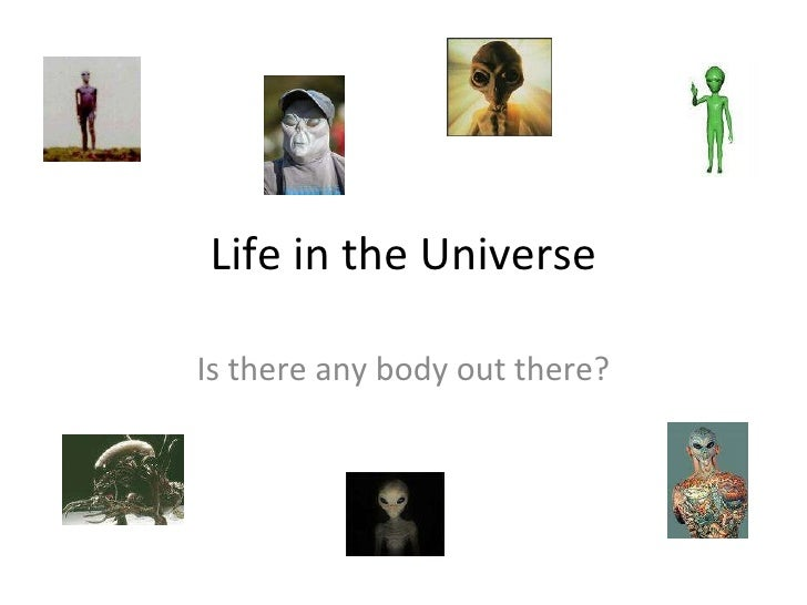 Life in the Universe Is there any body out there?