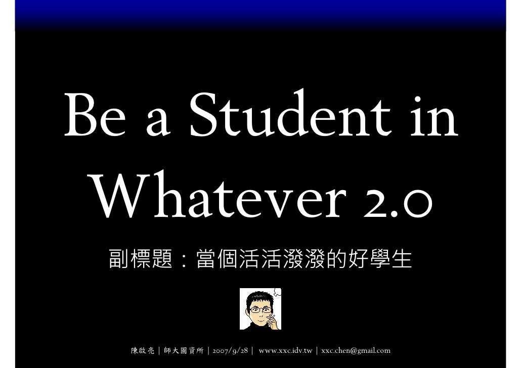 Be a Student in  Whatever 2.0  副標題:當個活活潑潑的好學生     陳啟亮 | 師大圖資所 | 2007/9/28 | www.xxc.idv.tw | xxc.chen@gmail.com