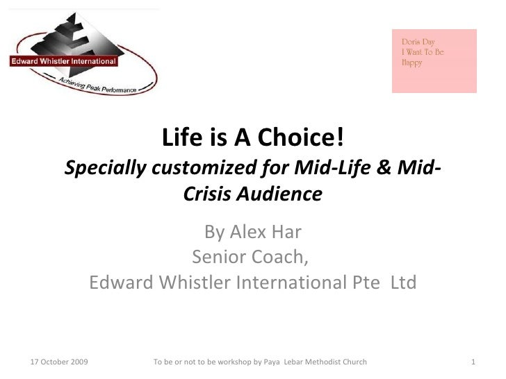 Life is A Choice! Specially customized for Mid-Life & Mid-Crisis Audience By Alex Har Senior Coach,  Edward Whistler Inter...