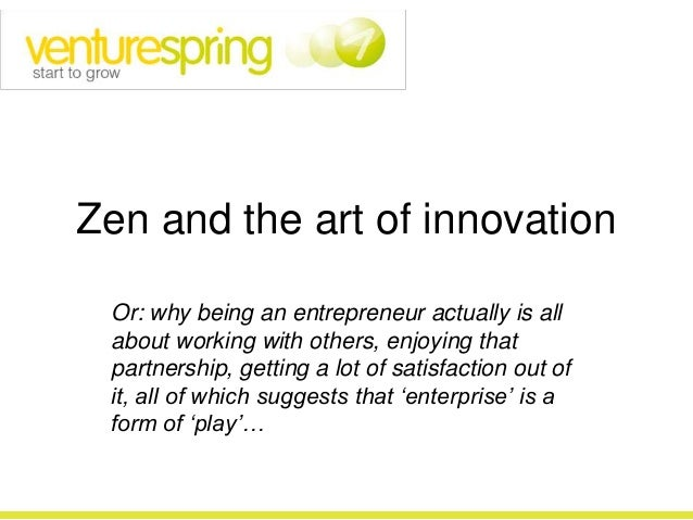 Zen and the art of innovation Or: why being an entrepreneur actually is all about working with others, enjoying that partn...