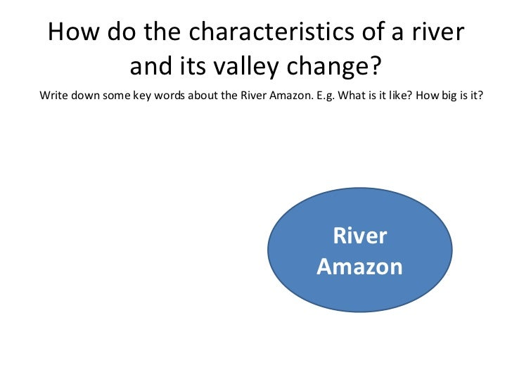 How do the characteristics of a river and its valley change? River Amazon Write down some key words about the River Amazon...