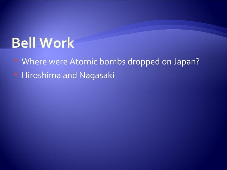 Bell Work <ul><li>Where were Atomic bombs dropped on Japan? </li></ul><ul><li>Hiroshima and Nagasaki </li></ul>