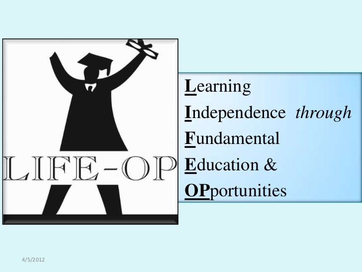 Learning           Independence through           Fundamental           Education &           OPportunities4/5/2012