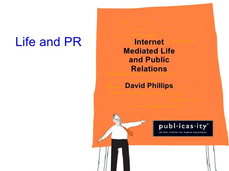 Life and PR Internet Mediated Life and Public Relations David Phillips