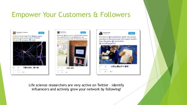 Empower Your Customers & Followers Life science researchers are very active on Twitter – identify influencers and actively...
