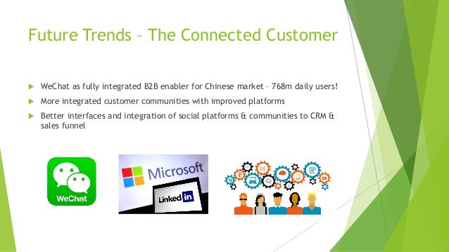 Future Trends – The Connected Customer u WeChat as fully integrated B2B enabler for Chinese market – 768m daily users! u M...