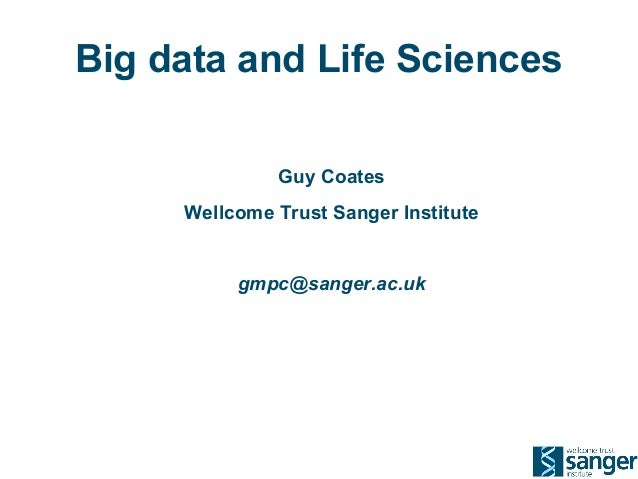 Big data and Life Sciences Guy Coates Wellcome Trust Sanger Institute gmpc@sanger.ac.uk