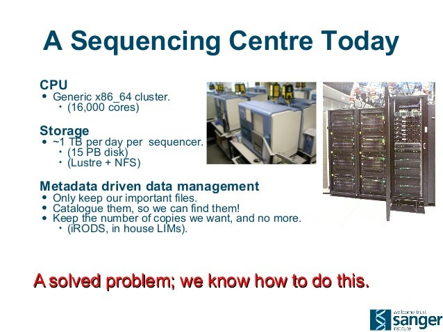 A Sequencing Centre Today CPU • Generic x86_64 cluster. • (16,000 cores) Storage • ~1 TB per day per sequencer. • (15 PB d...