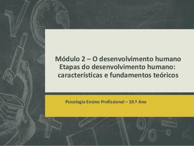 Módulo 2 – O desenvolvimento humano Etapas do desenvolvimento humano: características e fundamentos teóricos  Psicologia E...