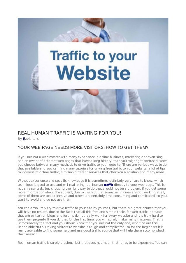 REAL HUMAN TRAFFIC IS WAITING FOR YOU! By Ezvisitors YOUR WEB PAGE NEEDS MORE VISITORS. HOW TO GET THEM? If you are not a ...