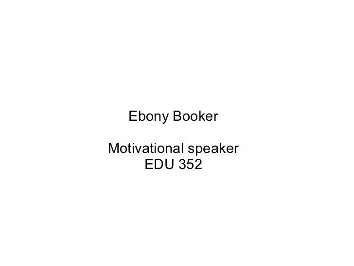 Ebony BookerMotivational speaker     EDU 352