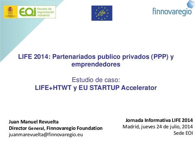 LIFE 2014: Partenariados publico privados (PPP) y emprendedores Estudio de caso: LIFE+HTWT y EU STARTUP Accelerator Juan M...