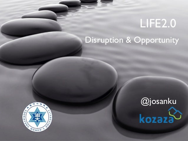 LIFE2.0 Disruption & Opportunity  @josanku