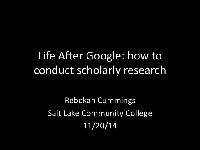 Life After Google: how to conduct scholarly research Rebekah Cummings Salt Lake Community College 11/20/14