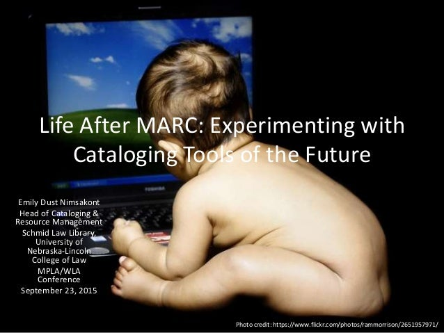 Life After MARC: Experimenting with Cataloging Tools of the Future Emily Dust Nimsakont Head of Cataloging & Resource Mana...