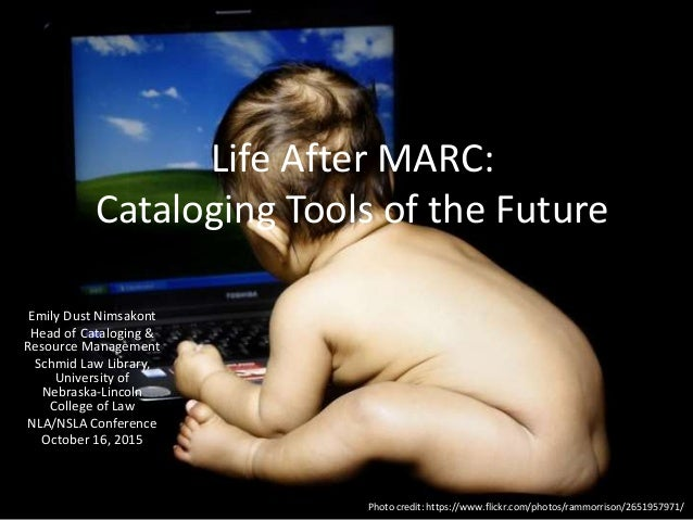 Life After MARC: Cataloging Tools of the Future Emily Dust Nimsakont Head of Cataloging & Resource Management Schmid Law L...