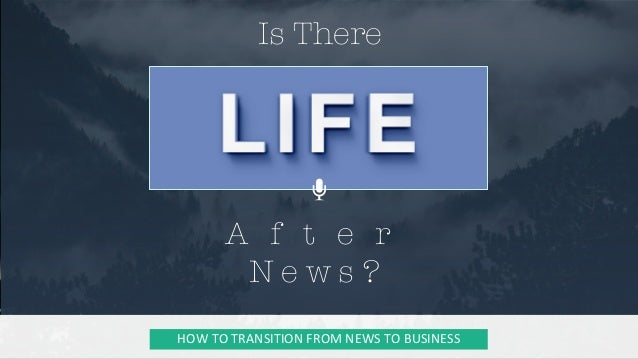 Is There  HOWTOTRANSITIONFROMNEWSTOBUSINESS A f t e r  N e w s ?