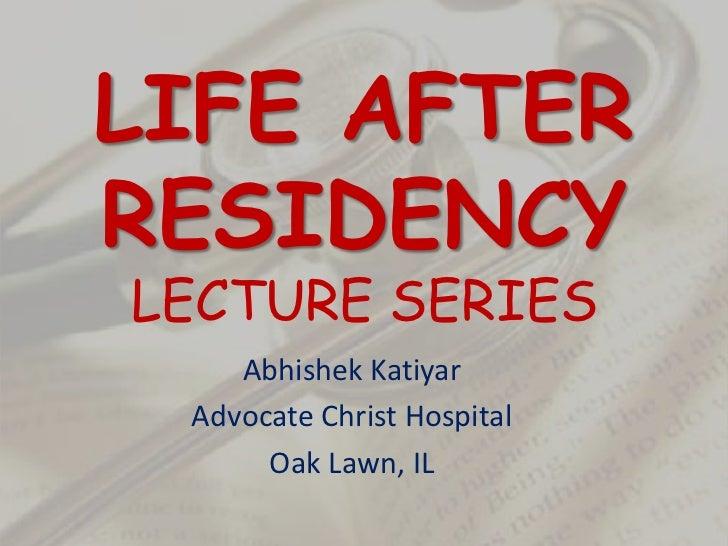 LIFE AFTER RESIDENCYLECTURE SERIES<br />Abhishek Katiyar<br />Advocate Christ Hospital<br />Oak Lawn, IL<br />