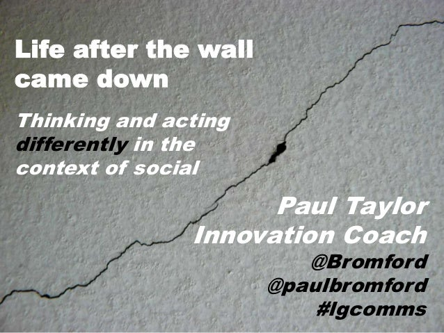 Life after the wall came down Thinking and acting differently in the context of social  Paul Taylor Innovation Coach  @Bro...