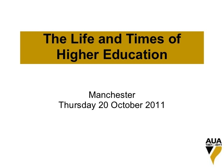 The Life and Times of  Higher Education        Manchester  Thursday 20 October 2011