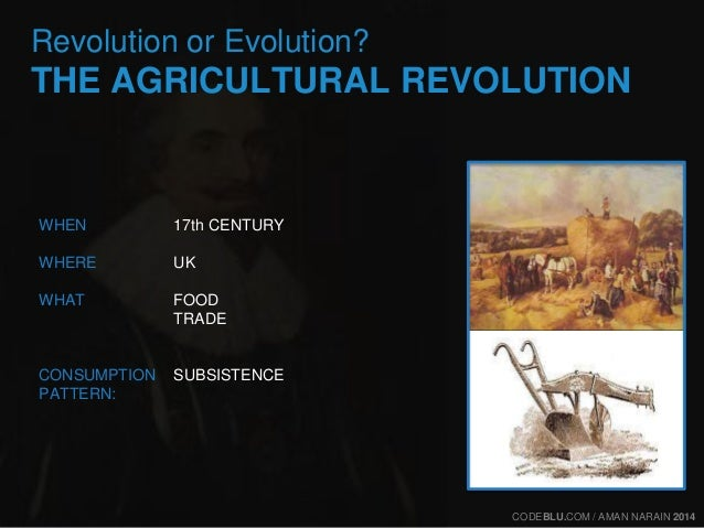 Revolution or Evolution?  THE AGRICULTURAL REVOLUTION  17th CENTURY  UK  FOOD  TRADE  SUBSISTENCE  WHEN  WHERE  WHAT  CONS...