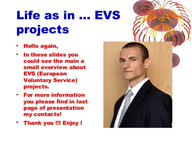 Life as in … EVS projects • Hello again, • In these slides you could see the main a small overview about EVS (European Vol...