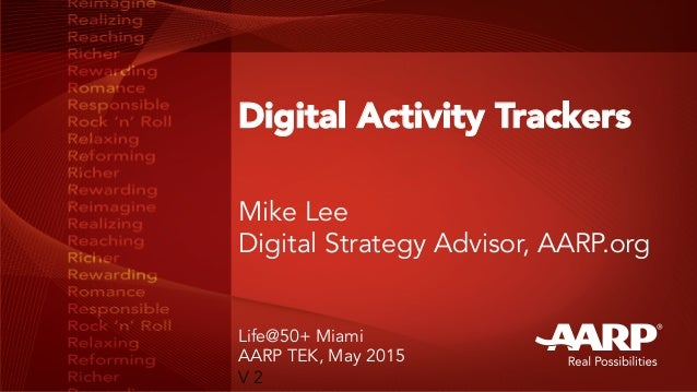 Digital Activity Trackers Mike Lee Digital Strategy Advisor, AARP.org Life@50+ Miami AARP TEK, May 2015 V 2