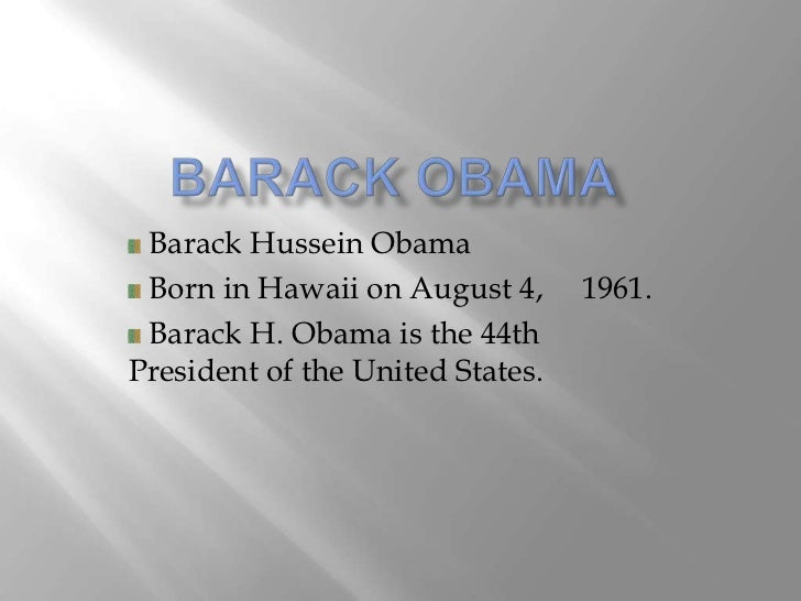 Barack Hussein Obama Born in Hawaii on August 4,      1961. Barack H. Obama is the 44thPresident of the United States.