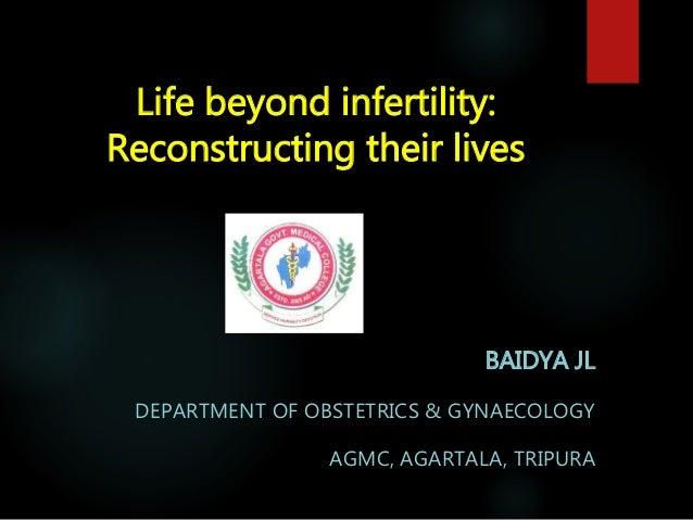 Life beyond infertility: Reconstructing their lives BAIDYA JL DEPARTMENT OF OBSTETRICS & GYNAECOLOGY AGMC, AGARTALA, TRIPU...