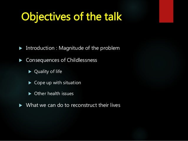 Objectives of the talk  Introduction : Magnitude of the problem  Consequences of Childlessness  Quality of life  Cope ...