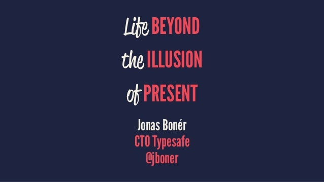 Life BEYOND the ILLUSION of PRESENT Jonas Bonér CTO Typesafe @jboner