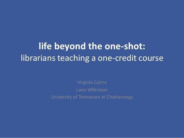 life beyond the one-shot: librarians teaching a one-credit course Virginia Cairns Lane Wilkinson University of Tennessee a...