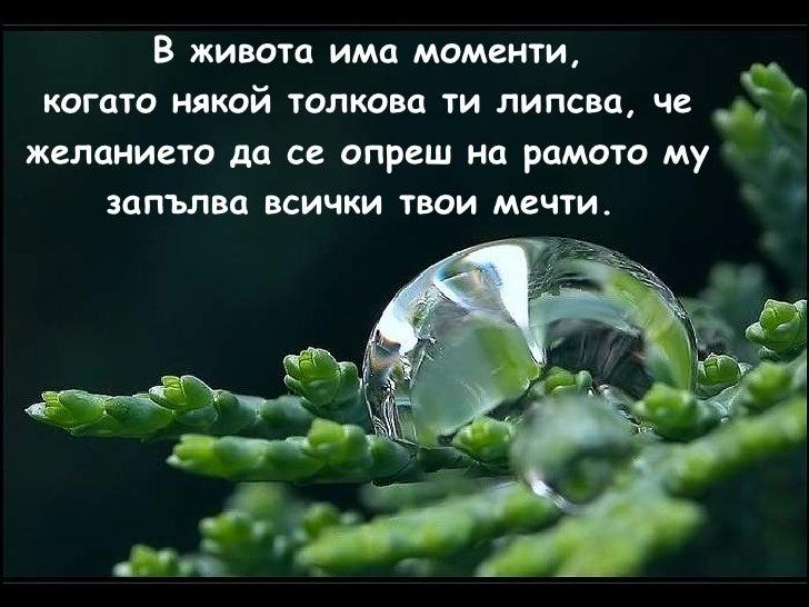 В живота има моменти, когато някой толкова ти липсва,   че желанието да се опреш на рамото му запълва всички твои мечти.